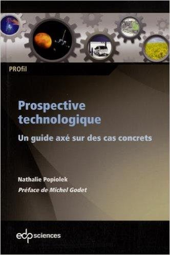 Prospective technologique, un guide axé sur des cas concrets, par Nathalie Popiolek, éditions EDP Sciences, 2015